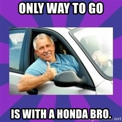 Perfect Driver - ONLY WAY TO GO IS WITH A HONDA BRO.