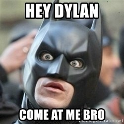 Scared Batman - Hey Dylan Come at me bro