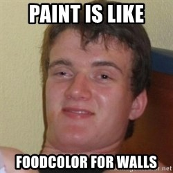 Really Stoned Guy - paint is like foodcolor for walls
