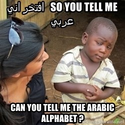 Skeptical 3rd World Kid - so you tell me   افتخر اني عربي  can you tell me the arabic alphabet ?