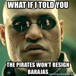 What If I Told You - what if i told you the pirates won't resign barajas