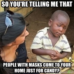 Skeptical 3rd World Kid - so you're telling me that people with masks come to your home just for candy?