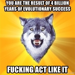 Courage Wolf - you are the result of 4 billion years of evolutionary success fucking act like it