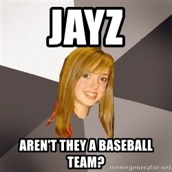 Musically Oblivious 8th Grader - Jayz aren't they a baseball team?