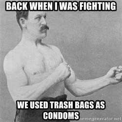overly manlyman - Back when i was fighting we used trash bags as condoms