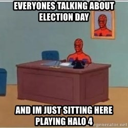 Spiderman Desk - Everyones talking about election day and im just sitting here playing halo 4