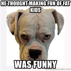 stahp guise - HE THOUGHT MAKING FUN OF FAT KIDS WAS FUNNY