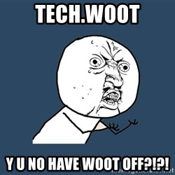 Y U No - Tech.woot y u no have woot off?!?!