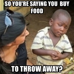 Skeptical african kid  - so you're saying you  buy food to throw away?