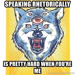 God's Consciousness Wolf - speaking rhetorically is pretty hard when you're me
