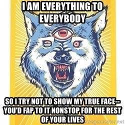 God's Consciousness Wolf - i am everything to everybody so i try not to show my true face-- you'd fap to it nonstop for the rest of your lives