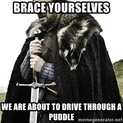 Ned Stark - Brace yourselves  We are about to drive through a puddle