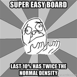 Whyyy??? - super easy board last 10% has twice the normal density