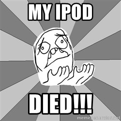 Whyyy??? - MY IPOD DIED!!!