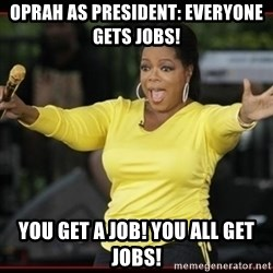 Overly-Excited Oprah!!!  - Oprah as president: everyone gets jobs! you get a job! You all get jobs!