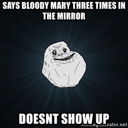 Forever Alone - says bloody mary three times in the mirror doesnt show up