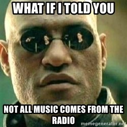 What If I Told You - what if i told you not all music comes from the radio