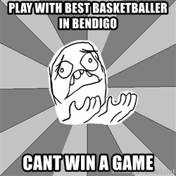 Whyyy??? - Play with best basketballer in bendigo cant win a game