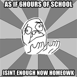 Whyyy??? - AS IF 6HOURS OF SCHOOL  ISINT ENOUGH NOW HOMEOWK