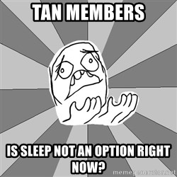 Whyyy??? - Tan members is sleep not an option right now?