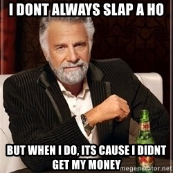 The Most Interesting Man In The World - i dont always slap a ho but when i do, its cause i didnt get my money