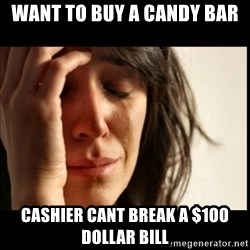 First World Problems - want to buy a candy bar cashier cant break a $1oo dollar bill