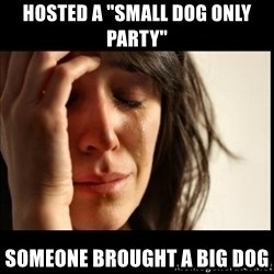 "First World Problems - hosted a ""small dog only party"" someone brought a big dog"