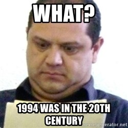 dubious history teacher - WHAT? 1994 WAS IN THE 20TH CENTURY