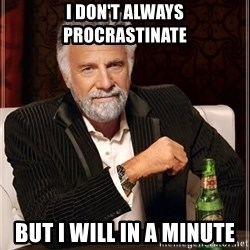 The Most Interesting Man In The World - i don't always procrastinate but i will in a minute