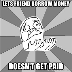 Whyyy??? - Lets friend borrow money doesn't get paid