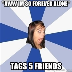 """Annoying Facebook Girl - """"aww im so forever alone"""" tags 5 friends"""