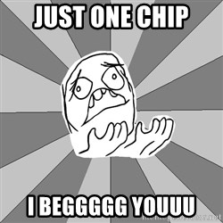 Whyyy??? - just one chip  i beggggg youuu