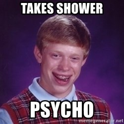 Bad Luck Brian - Takes shower psycho
