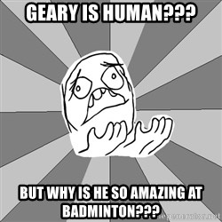 Whyyy??? - Geary is human??? But why is he so amazing at badminton???