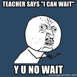 "Y U No - teacher says ""i can wait"" y u no wait"