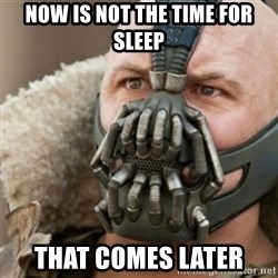 Bane - now is not the time for sleep that comes later