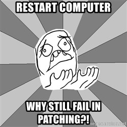 Whyyy??? - RESTART COMPUTER WHY STILL FAIL IN PATCHING?!