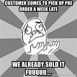 Whyyy??? - CUSTOMER COMES TO PICK UP PRE ORDER A WEEK LATE WE ALREADY SOLD IT FUUUUU....