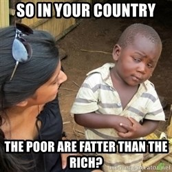 Skeptical 3rd World Kid - So in your country the poor are fatter than the rich?