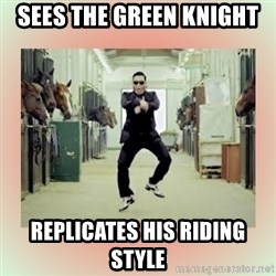 psy gangnam style meme - Sees the green knight replicates his riding style