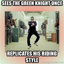 psy gangnam style meme - sees the green knight once Replicates his riding style