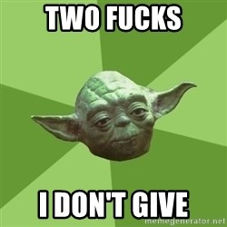 Advice Yoda Gives - two fucks i don't give