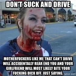 Scary Nympho - don't suck and drive motherfuckers like me that can't drive will accidentally rear end you and your girlfriend will most likely bite your fucking dick off. just saying.