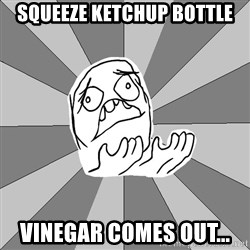 Whyyy??? - SQueeze keTchup bottle Vinegar comes out...