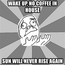Whyyy??? - Wake up, no coffee in house sun will never rise again
