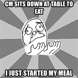 Whyyy??? - CM sits down at table to eat I just started my meal