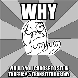 Whyyy??? - why  WOULD YOU CHOOSE TO SIT IN TRAFFIC? #transitThursday