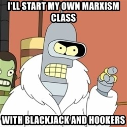 I'll start my own - I'll start my own Marxism class With blackjack and hookers