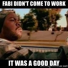 It was a good day - FABI DIDN'T COME TO WORK IT WAS A GOOD DAY