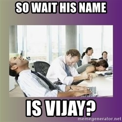 Your call is important to us - SO WAIT HIS NAME IS VIJAY?
